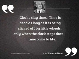 Clocks slay time... time is