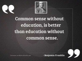 Common sense without education, is