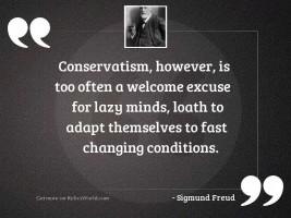 Conservatism, however, is too often