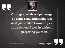 Courage   you develop courage by