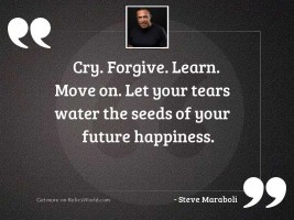 Cry. Forgive. Learn. Move on.
