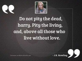 Do not pity the dead,