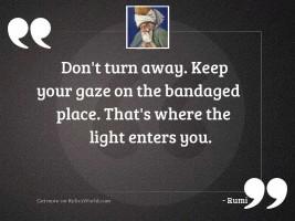 Don't turn away. Keep