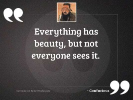 Everything has beauty, but not