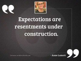 Expectations are resentments under construction.