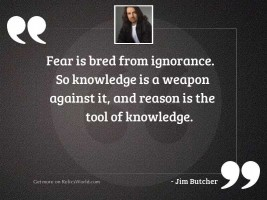 Fear is bred from ignorance.