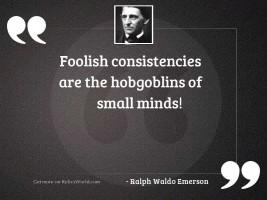 Foolish consistencies are the hobgoblins