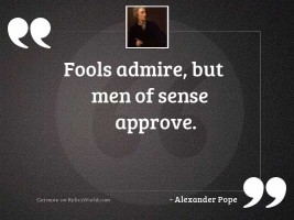 Fools admire, but men of