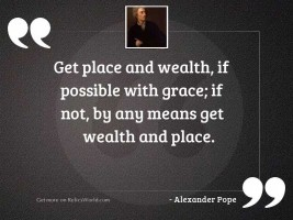Get place and wealth, if