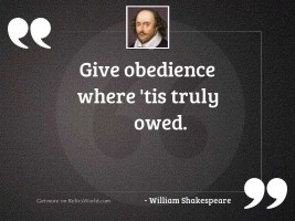 Give obedience where 'tis truly