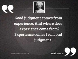 Good judgment comes from experience.
