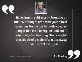 Hello, Harry  said George, beaming