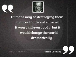 Humans may be destroying their