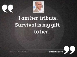I am her tribute. Survival
