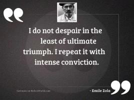 I do not despair in