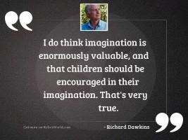 I do think imagination is