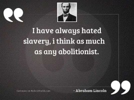 I have always hated slavery,