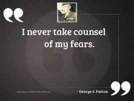I never take counsel of