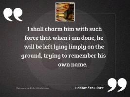 I shall charm him with