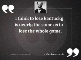 I think to lose Kentucky
