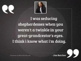I was seducing shepherdesses when