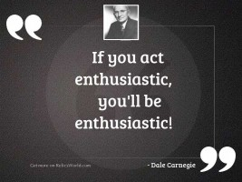 If you act enthusiastic, you'