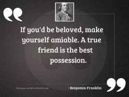 If you'd be beloved,