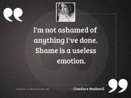 Im not ashamed of anything