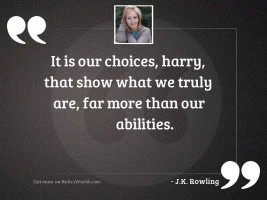 It is our choices, Harry,