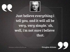 Just believe everything I tell