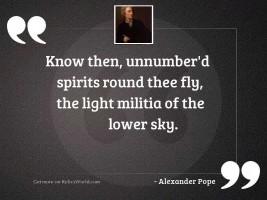 Know then, unnumber'd Spirits