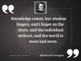 Knowledge comes, but wisdom lingers,