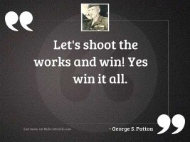 Let's shoot the works