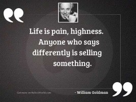 Life is pain, highness. Anyone