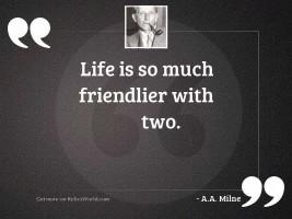 Life is so much friendlier