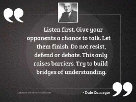 Listen first. Give your opponents