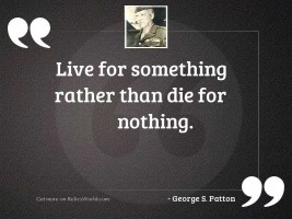Live for something rather than