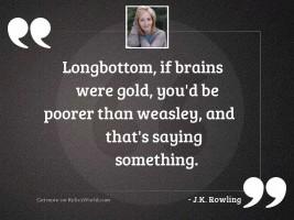 Longbottom, if brains were gold,