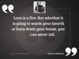 Love is a fire. But