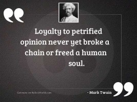 Loyalty to petrified opinion never