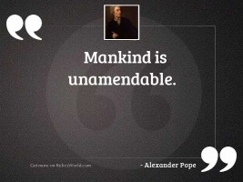 Mankind is unamendable.