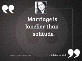 Marriage is lonelier than solitude.