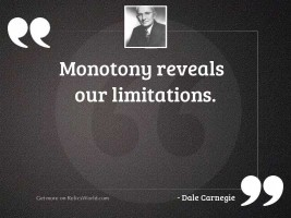 Monotony reveals our limitations.