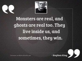Monsters are real, and ghosts