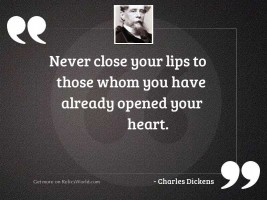 Never close your lips to