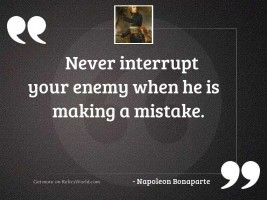 Never interrupt your enemy when