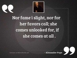 Nor Fame I slight, nor