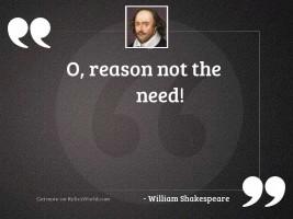 O, reason not the need!