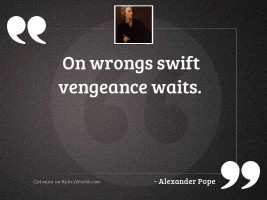 On wrongs swift vengeance waits.