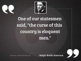 One of our statesmen said,